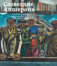 Обложка «Созвездие Апшерона. Азербайджанские художники 1960-1980-х годов / The Constellation of Absheron. Azerbaijani Painters of 1960s – 1980s»