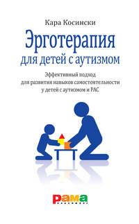 Обложка «Эрготерапия для детей с аутизмом. Эффективный подход для развития навыков самостоятельности у детей с аутизмом и РАС»