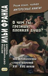 Обложка ««О чем ты грезишь, пленная душа?» 100 французских стихотворений XVI–XVII веков»