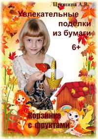 Обложка «Увлекательные поделки из бумаги. Корзинка с фруктами»