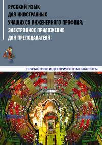 Обложка «Русский язык для иностранных учащихся инженерного профиля: электронное приложение для преподавателя. Часть 4. Причастные и деепричастные обороты»
