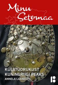 Обложка «Minu Setomaa. Külatüdrukust kuningriigi peaks»