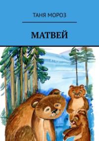 Обложка «Матвей. Правдивые сказочные истории, потому что взаправду случились, а Фоме неверующему за сказку покажутся!»