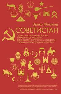 Обложка «Советистан. Одиссея по Центральной Азии: Туркмени- стан, Казахстан, Таджикистан, Киргизстан и Узбекистан глазами норвежского антрополога»