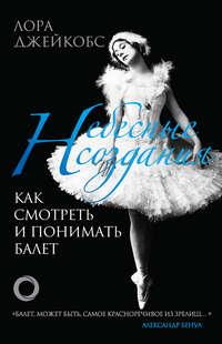 Обложка «Небесные создания. Как смотреть и понимать балет»
