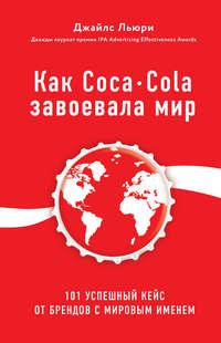 Обложка «Как Coca-Cola завоевала мир. 101 успешный кейс от брендов с мировым именем»