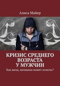 Обложка «Кризис среднего возраста умужчин. Как жена, женщина может помочь?»