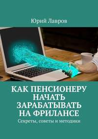 Обложка «Как пенсионеру начать зарабатывать нафрилансе. Секреты, советы и методики»