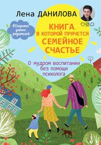 Обложка «Книга, в которой прячется семейное счастье. О мудром воспитании без помощи психолога»