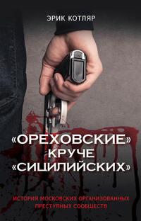 Обложка ««Ореховские» круче «Сицилийских». История московских организованных преступных сообществ»