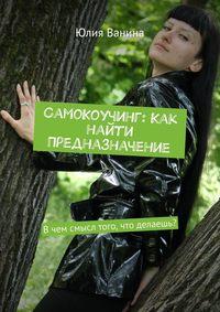 Обложка «СамоКоучинг: Как найти Предназначение. Вчем смысл того, что делаешь?»