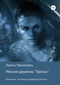 Обложка «Миссии дружины «Хронос». Книга I. Приказчик. Спасение государя российского»