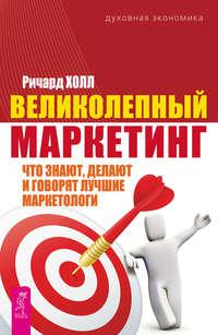 Обложка «Великолепный маркетинг. Что знают, делают и говорят лучшие маркетологи»