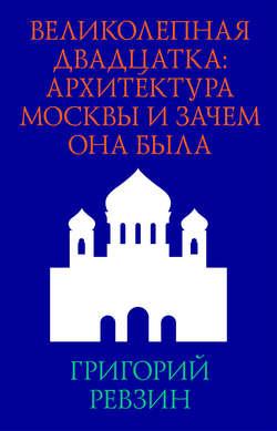 Электронная книга «Великолепная двадцатка: архитектура Москвы и зачем она была»