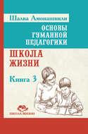 Основы гуманной педагогики. Книга 0. Школа жизни