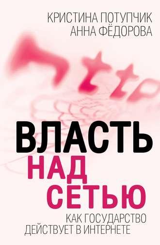 Купить Власть над Сетью. Как государство действует в Интернете – Анна Федороваи Кристина Потупчик 978-5-4438-0890-1