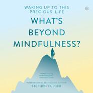 What\'s Beyond Mindfulness? (Unabridged)