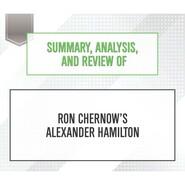 Summary, Analysis, and Review of Ron Chernow\'s Alexander Hamilton (Unabridged)