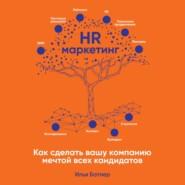 HR-маркетинг. Как сделать вашу компанию мечтой всех кандидатов