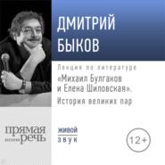 Лекция «Михаил Булгаков и Елена Шиловская. История великих пар»