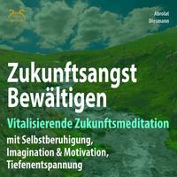 Zukunftsangst Bewältigen - Vitalisierende Zukunftsmeditation mit Selbstberuhigung, Imagination & Motivation, Tiefenentspannung