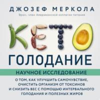 Кето-голодание. Научное исследование о том, как улучшить самочувствие, очистить организм от токсинов и снизить вес с помощью интервального голодания и полезных жиров