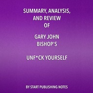 Summary, Analysis, and Review of Gary John Bishop\'s Unf*ck Yourself: Get Out of Your Head and Into Your Life (Unabridged)