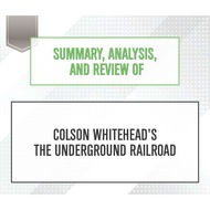 Summary, Analysis, and Review of Colson Whitehead\'s The Underground Railroad (Unabridged)