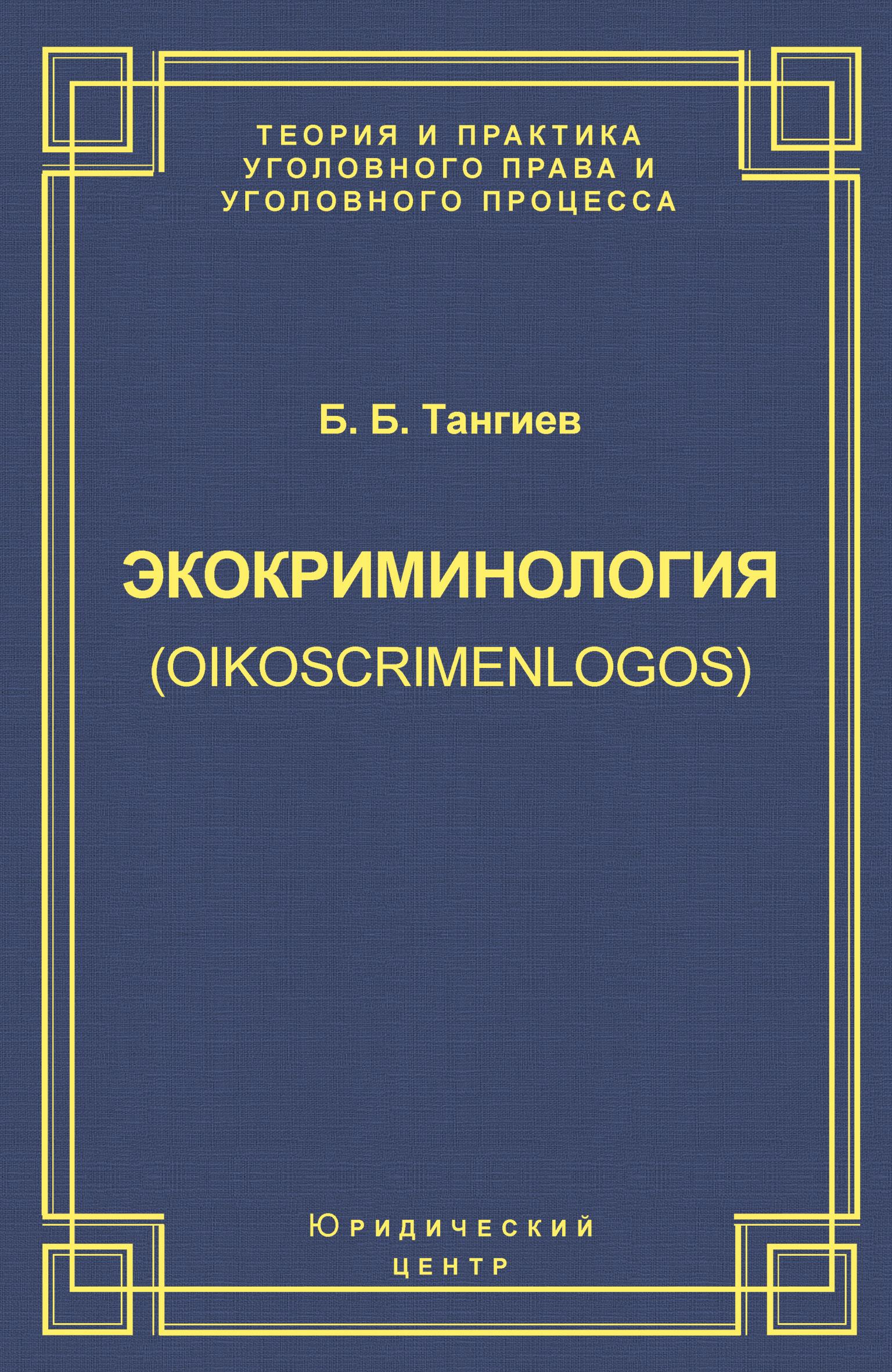 Б. Б. Тангиев Экокриминология (oikoscrimenlogos). Парадигма и теория. Методология и практика правоприменения