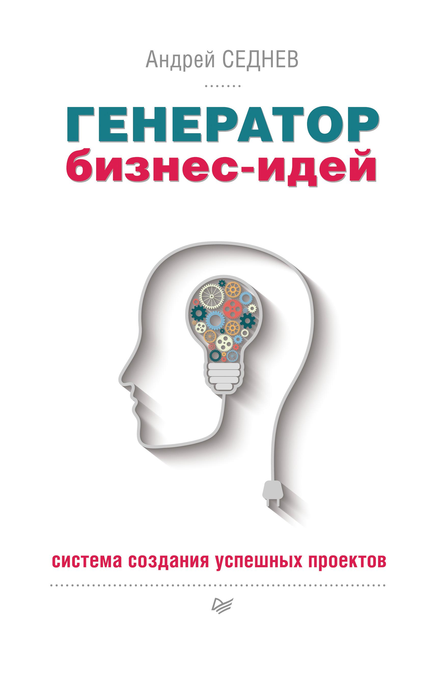 Андрей Седнев Генератор бизнес-идей. Система создания успешных проектов петров в простейшие приемы изобретательства общие принципы получения идей 4 способа получения новых идей