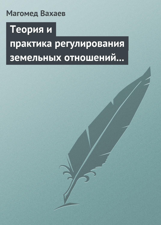 Магомед Вахаев Теория и практика регулирования земельных отношений в условиях рынка