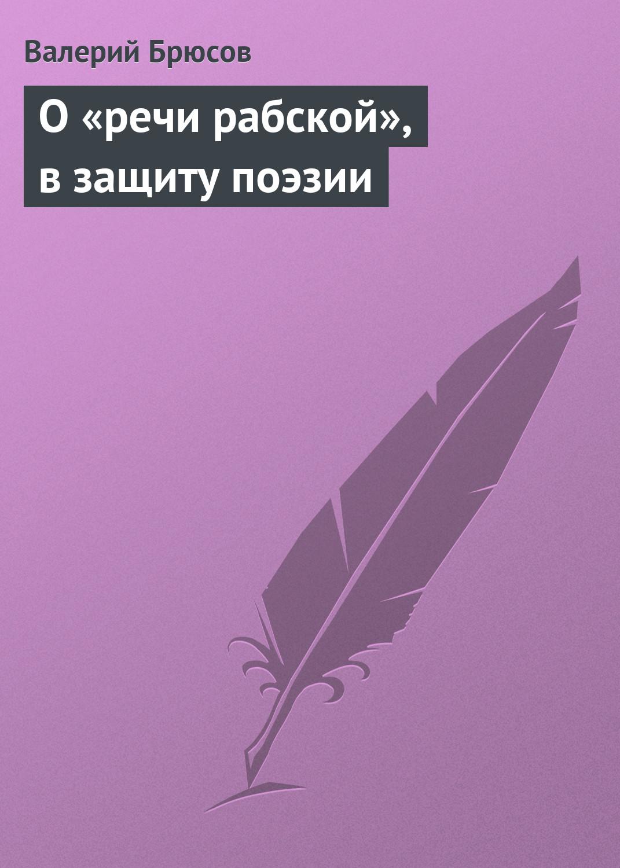 Валерий Брюсов О«речи рабской», взащиту поэзии валерий брюсов о поэтах и поэзии избранное