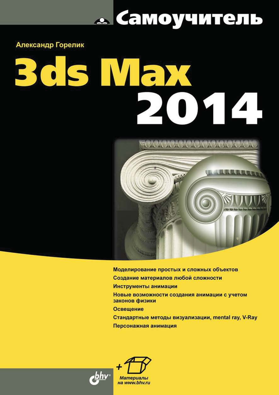 Александр Горелик Самоучитель 3ds Max 2014 м м соловьев 3ds max 9 самоучитель