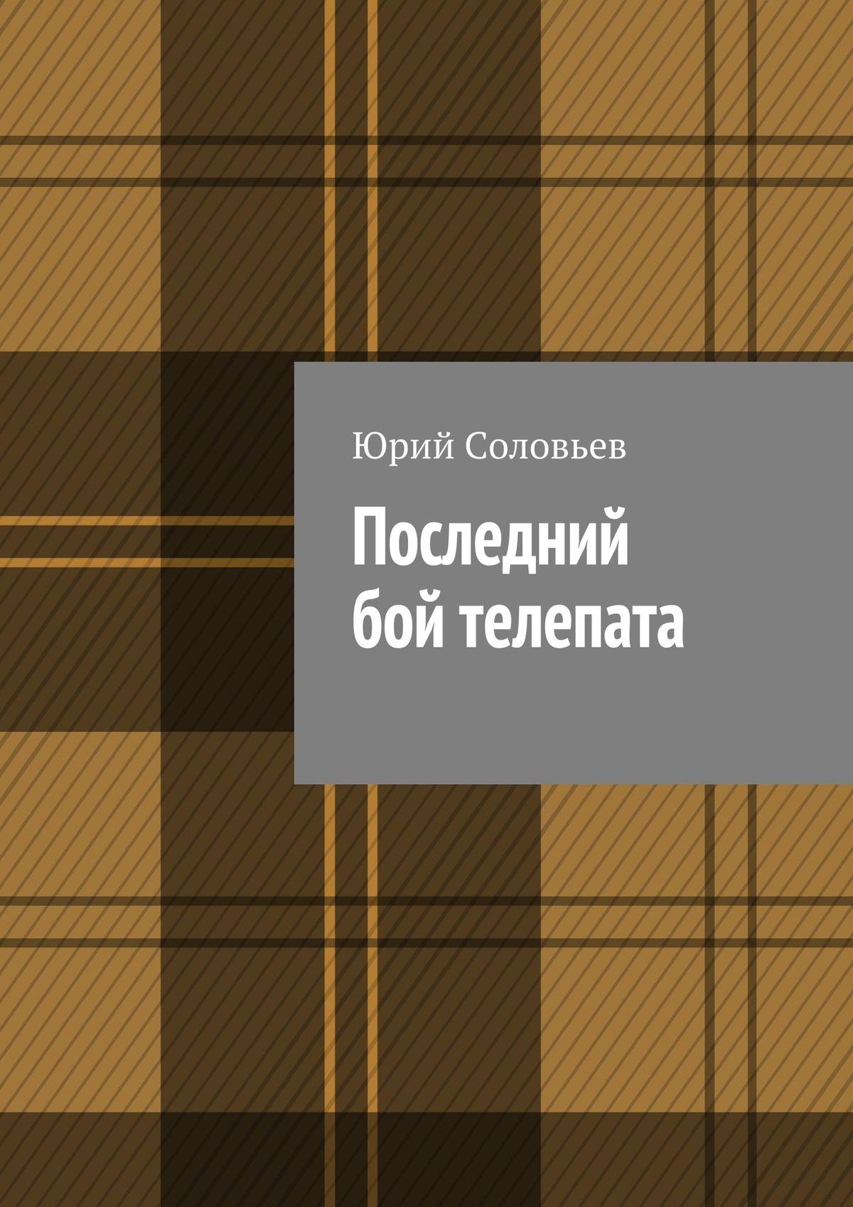 Юрий Соловьев Последний бой телепата юрий яковлевич соловьев воспоминания дипломата