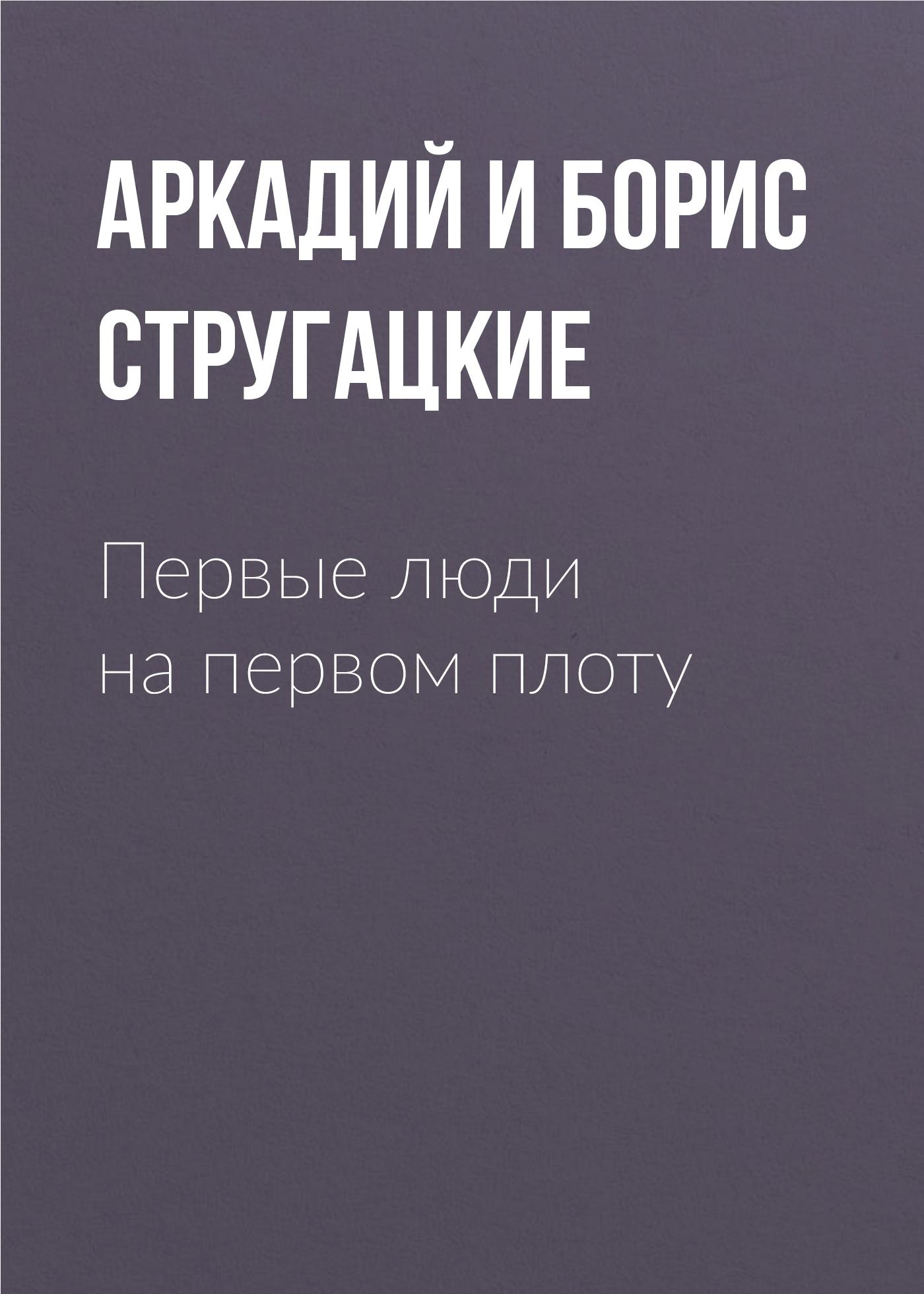 Аркадий и Борис Стругацкие Первые люди на первом плоту