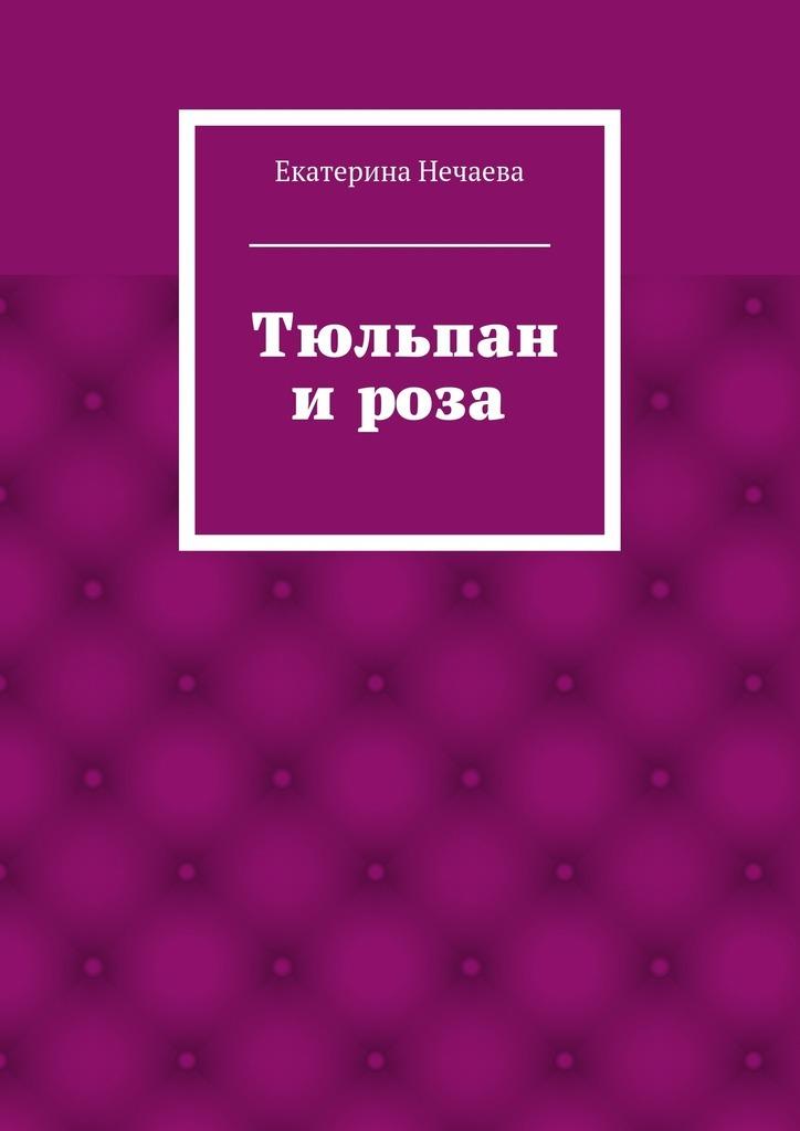 Екатерина Александровна Нечаева Тюльпан ироза. сказка елена александровна потехина сказка о