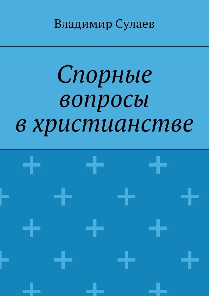 Владимир Валерьевич Сулаев Спорные вопросы вхристианстве цены