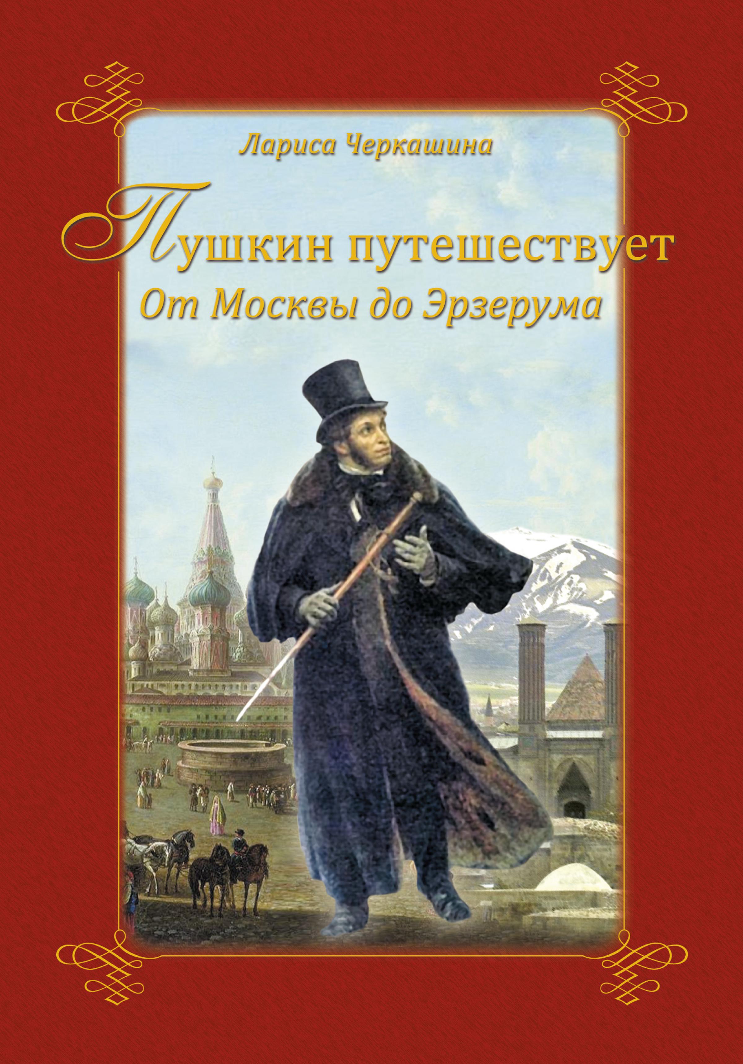 Лариса Черкашина Пушкин путешествует. От Москвы до Эрзерума наш пушкин