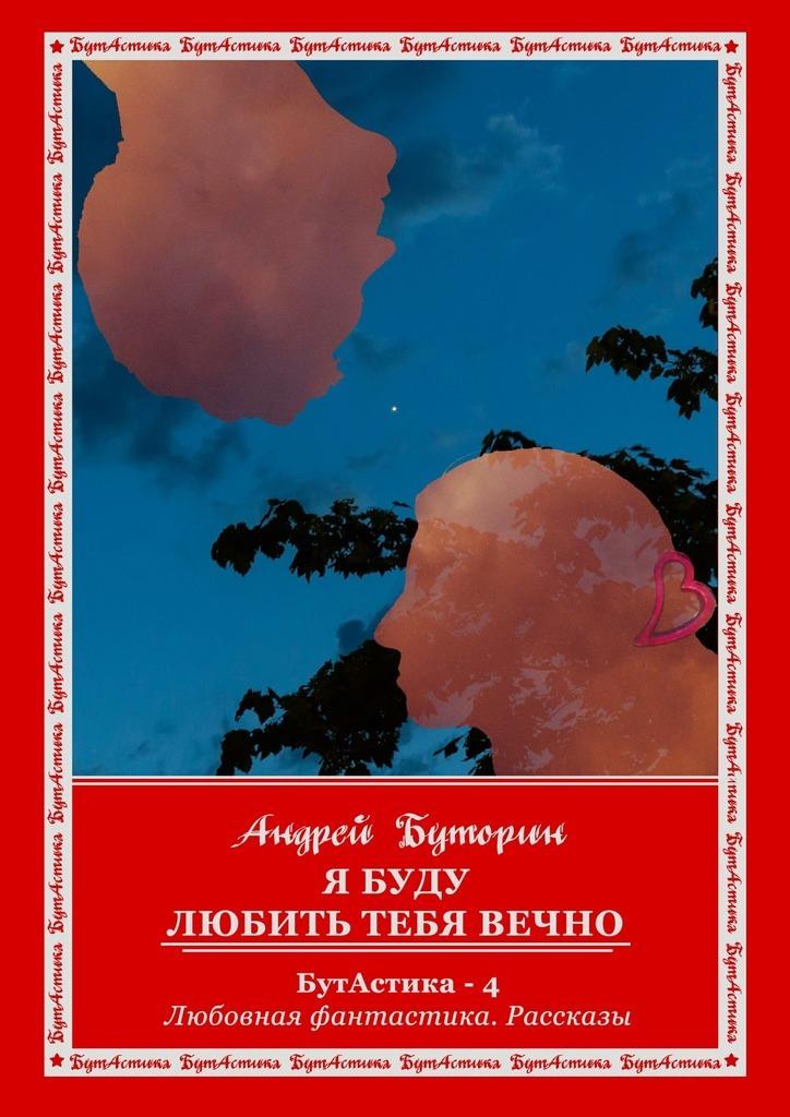 Андрей Буторин Я буду любить тебя вечно цены онлайн