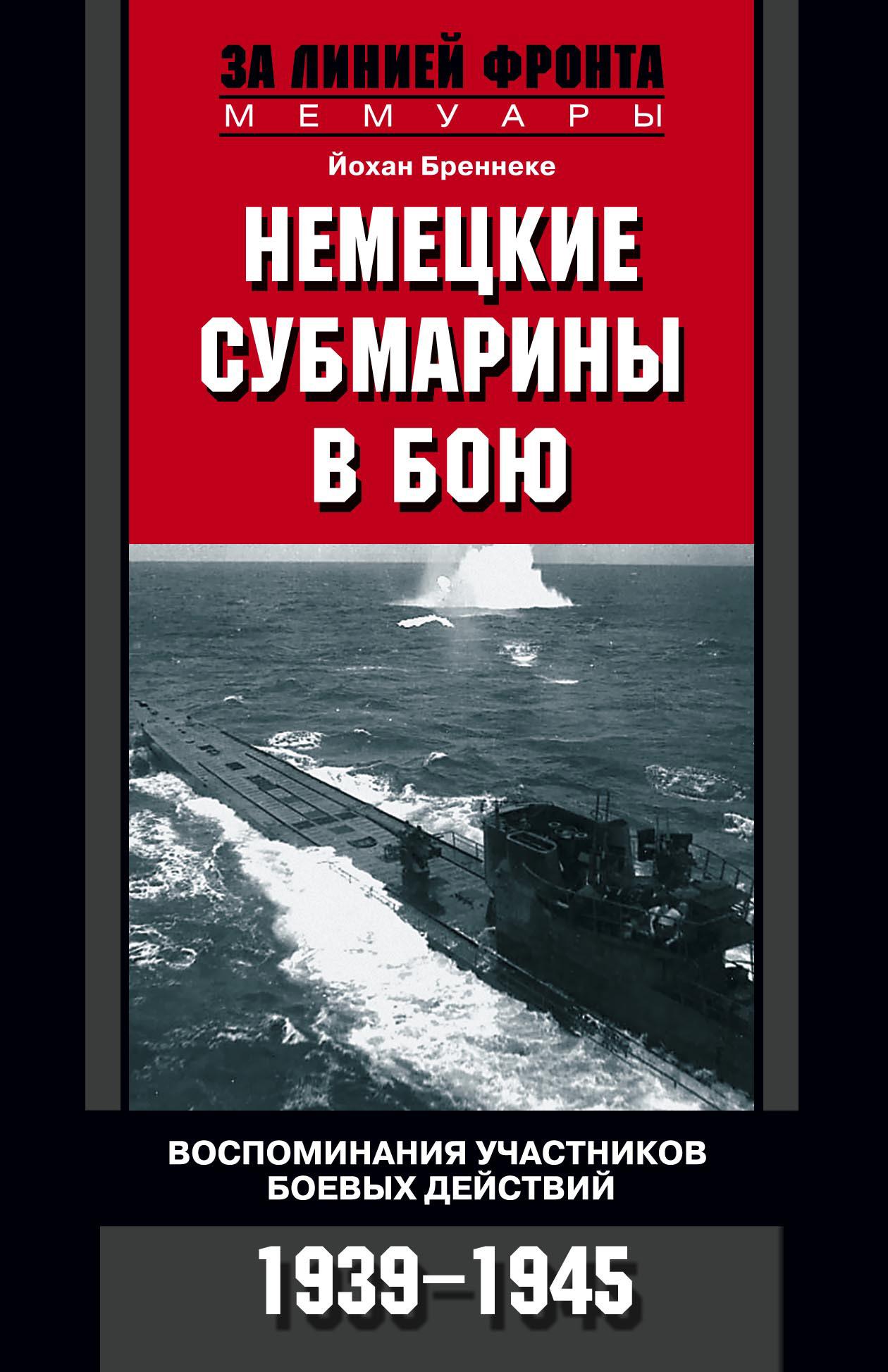 Йохан Бреннеке Немецкие субмарины в бою. Воспоминания участников боевых действий. 1939-1945 цена 2017