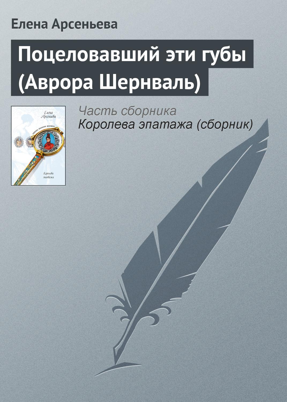 Елена Арсеньева Поцеловавший эти губы (Аврора Шернваль) вот какой рассеянный