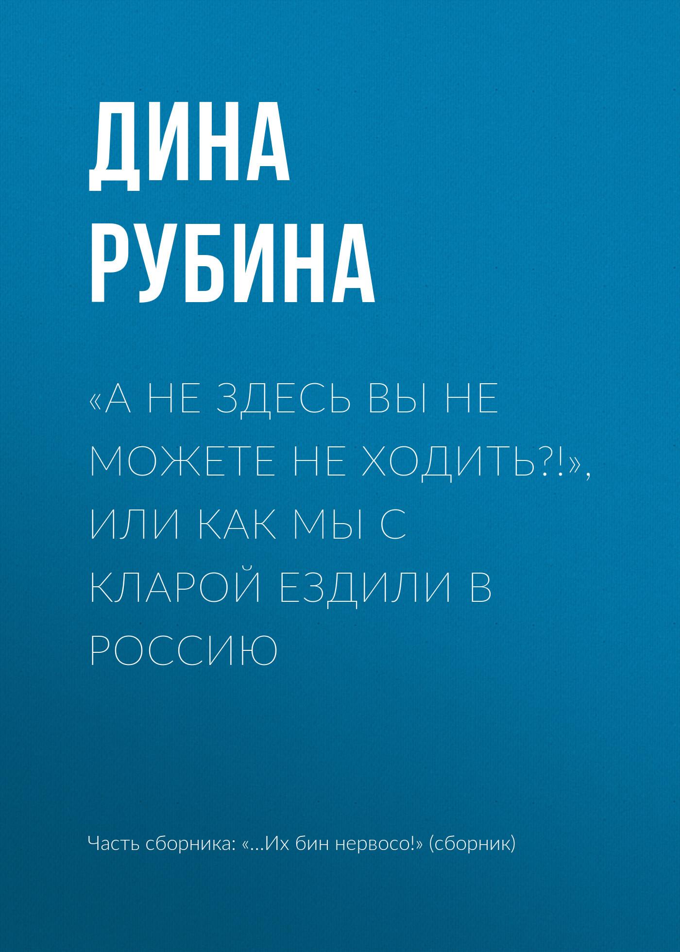 Дина Рубина «А не здесь вы не можете не ходить?!», или Как мы с Кларой ездили в Россию рубина дина ильинична белая голубка кордовы