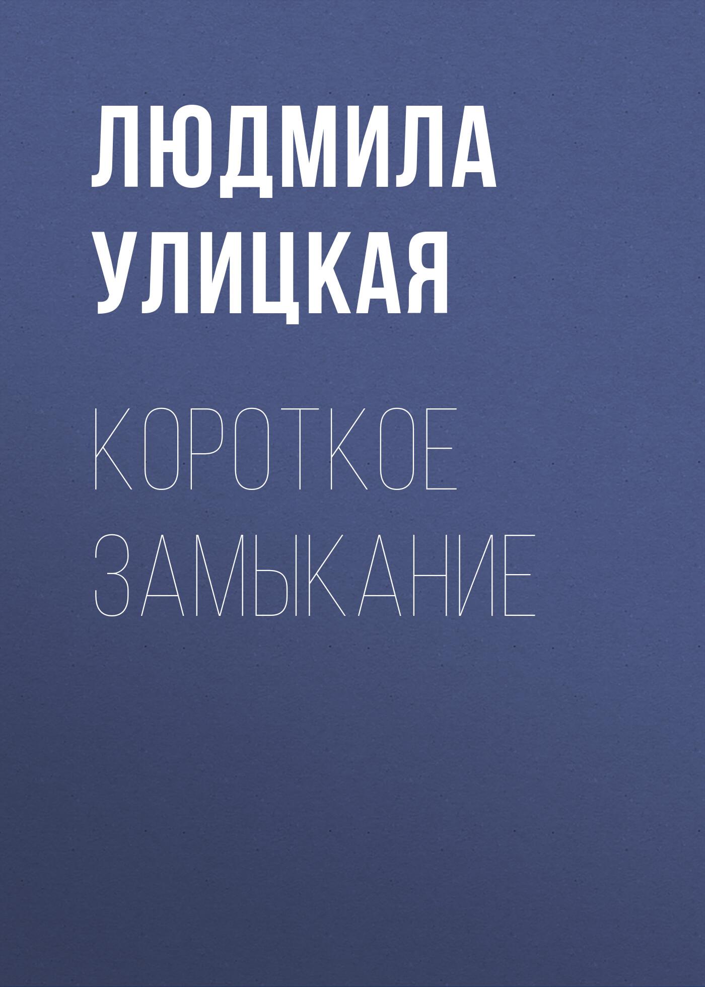 Людмила Улицкая Короткое замыкание