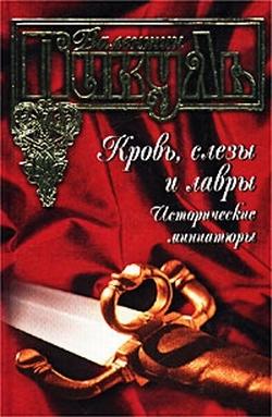 Валентин Пикуль Кровь, слезы и лавры. Исторические миниатюры валентин пикуль тайный советник исторические миниатюры