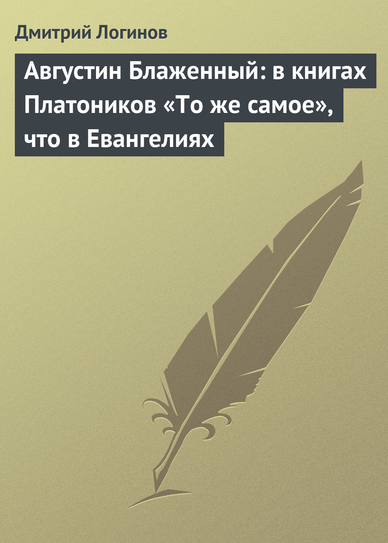 Дмитрий Логинов Августин Блаженный: в книгах Платоников «То же самое», что в Евангелиях блаженный августин о троице