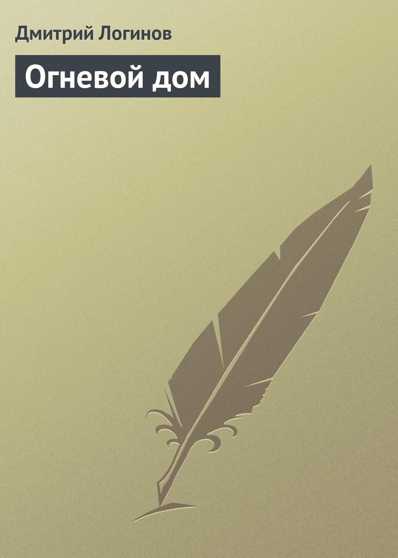 Огневой дом. Дмитрий Логинов