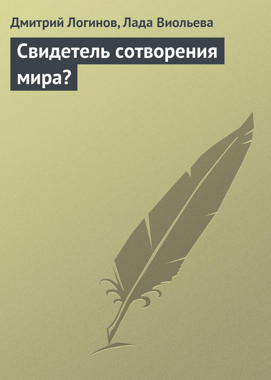 Свидетель сотворения мира?. Дмитрий Логинов