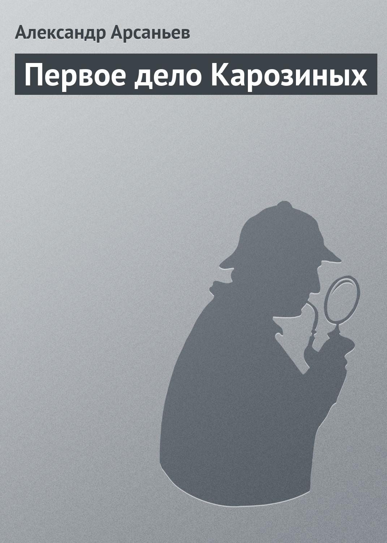 Александр Арсаньев Первое дело Карозиных