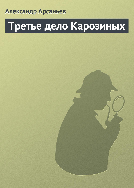 Александр Арсаньев Третье дело Карозиных
