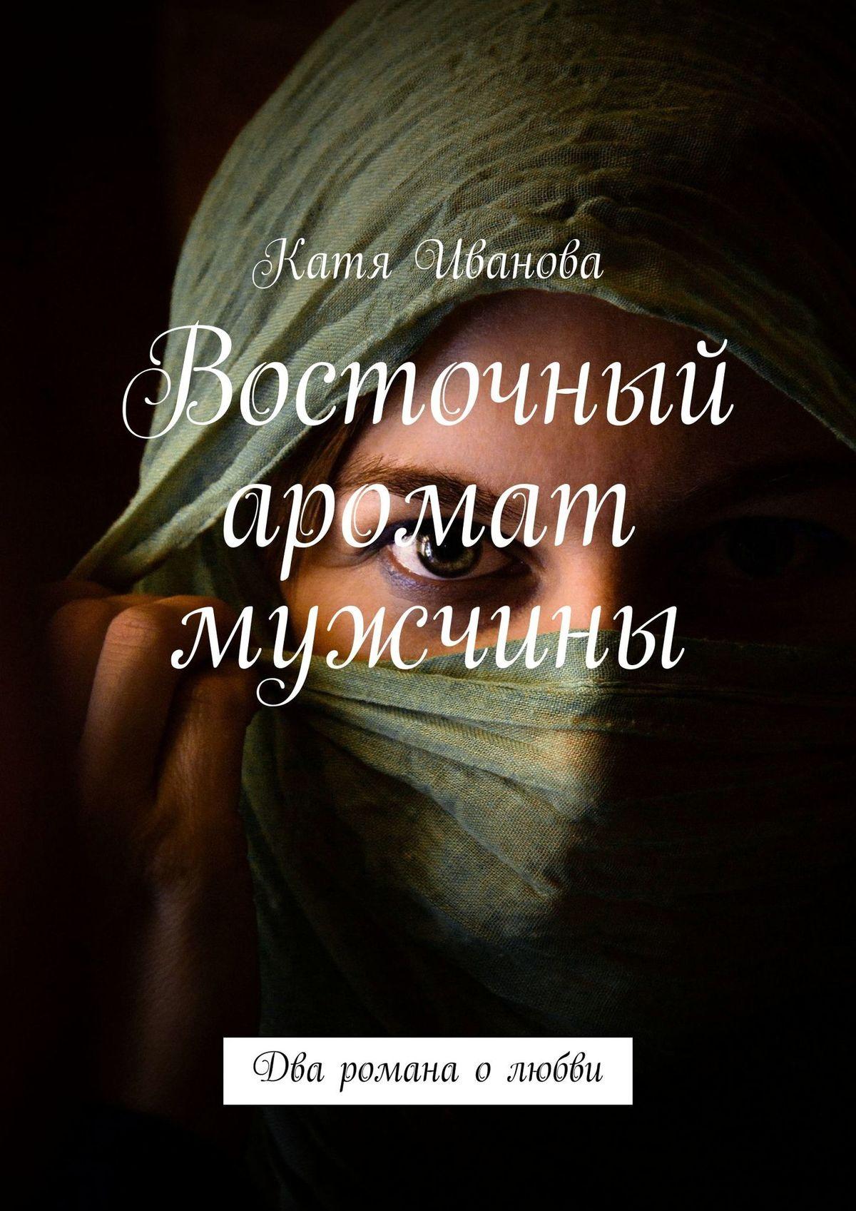 Катя Иванова Восточный аромат мужчины цена и фото